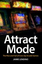 Attract Mode: The Rise and Fall of Coin-Op Arcade Games