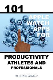 101 Apple Watch: Apps for Productivity, Athletes, and Professionals