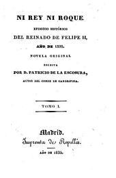 Ni Rey ni Roque. Episodo historico ... de Felipe II, ano de 1595 ..: Volumen 1