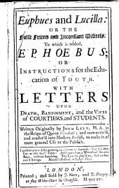 Euphues and Lucilla ... [with] Epho︠e︡bus; Or, Instructions for the Education of Youth: with Letters ... on Death, Banishment, and the Vices of Courtiers and Students ... Rev. and Render'd Into Modern Eng