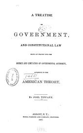 A Treatise on Government, and Constitutional Law: Being an Inquiry Into the Source and Limitation of Governmental Authority, According to the American Theory