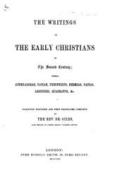 The Writings of the Early Christians of the Second Century; Namely, Athenagoras, Tatian, Theophilus, Hermias, Papias, Aristides, Quadratus, Etc. Collected Together and First Translated Complete by Dr. Giles