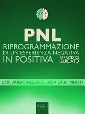 PNL. Riprogrammazione di un'esperienza negativa in positiva: Esercizio guidato