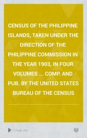 Census of the Philippine Islands, taken under the direction of the Philippine Commission in the year 1903, in four volumes ... Comp. and pub. by the United States Bureau of the Census: Volume 3