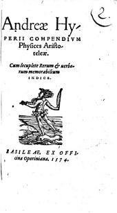 Andreae HyPERII COMPENDIVM Physices Aristotelae: Cum locuplete Rerum [et] uerborum memorabilium INDICE