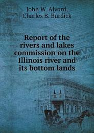 Report of the rivers and lakes commission on the Illinois river and its bottom lands