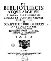 De bibliothecis atque archivis virorum clarissimorum libelli et commentationes. Cum praefatione De scriptis et bibliothecis antediluvianis: Volume 1