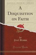 A Disquisition on Faith  Classic Reprint  PDF