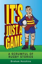 It's Just a Game: A Scrumful of Rugby Stories
