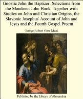 Gnostic John the Baptizer: Selections from the Mand_an John-Book, Together with Studies on John and Christian Origins, the Slavonic Josephus' Account of John and Jesus and the Fourth Gospel Proem