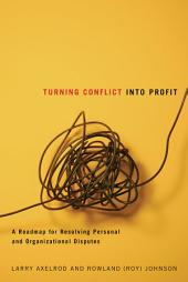 Turning Conflict Into Profit: A Roadmap for Resolving Personal and Organizational Disputes