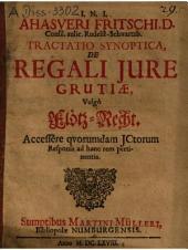 Ahasveri Fritschi Tractatio synoptica de regali iure grutiae vulgo Flötz-Recht: Accessere quorumdam ICtorum responsa ...
