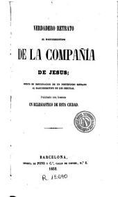 Verdadero retrato al daguerreotipo de la Compañía de Jesus: escrito en impugnacion de un pretendido Retrato al daguerreotipo de los jesuitas