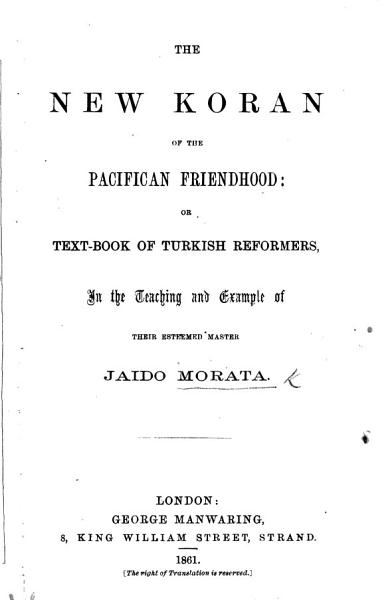 The New Koran Of The Pacifican Friendhood Or Text Book Of Turkish Reformers In The Teaching And Example Of Their Esteemed Master J Morata By J Vickers