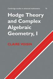 Hodge Theory and Complex Algebraic Geometry I:: Volume 1