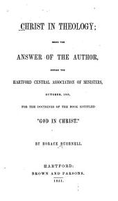 "Christ in Theology: Being the Answer of the Author, Before the Hartford Central Association of Ministers, October, 1849, for the Doctrines of the Book Entitled ""God in Christ"""