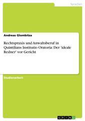 Rechtspraxis und Anwaltsberuf in Quintilians Institutio Oratoria: Der 'ideale Redner' vor Gericht