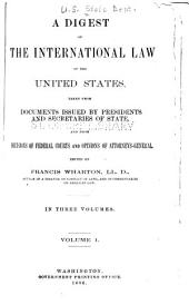A Digest of the International Law of the United States: Taken from Documents Issued by Presidents and Secretaries of State, and from Decisions of Federal Courts and Opinions of Attorneys-general, Volume 1