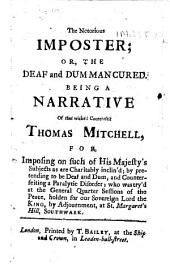 The Notorious Imposter; Or, the Deaf and Dum Man Cured. Being a Narrative of that Wicked Counterfeit Thomas Mitchell ... who was Try'd at the General Quarter Sessions ... at St. Margaret's Hill, Southwark
