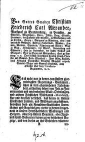 Von Gottes Gnaden Christian Friederich Carl Alexander, Markgraf zu Brandenburg ... Es ist nicht nur in denen- von Unseren Regierungs-Vorfahren ... ertheilten ... und wiederholten Wald-Ordnungen ... deutlich versehen, daß denen- in Unsern Fürstlichen Landen ... angesessenen, sowohlen dieß- als- Fremdenherrschaftlichen Unterthanen ... weder in denen ihrigen- noch in Unsern Herrschaftlichen Waldungen ... ohne bey Unsern Beamten ... zuvor beschehene Anzeige ... Hölzer auszureuten ...