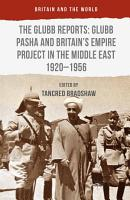 The Glubb Reports  Glubb Pasha and Britain s Empire Project in the Middle East 1920 1956 PDF