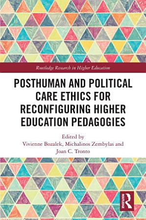 Posthuman and Political Care Ethics for Reconfiguring Higher Education Pedagogies PDF
