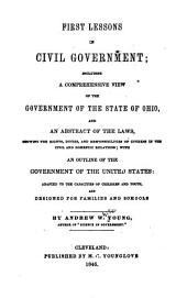 First Lessons in Civil Government: Including a Comprehensive View of the Government of the State of Ohio, and an Abstract of the Laws, Showing the Rights, Duties, and Responsibilities of Citizens in the Civil and Domestic Relations, with an Outline of the Government of the United States : Adapted to the Capacities of Children and Youth, and Designed for Families and Schools