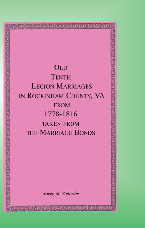 Old Tenth Legion Marriages in Rockingham County  Virginia from 1778 1816 Taken from the Marriage Bonds