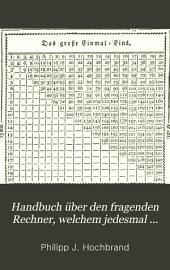 Handbuch über den fragenden Rechner, welchem jedesmal eine belehrende Antwort, und nöthigen Falls auch die geeignete Erläuterung zum Selbst-Unterrichte gegeben worden ist Oder: Arithmetisches Rechenbuch für alle Stände des bürgerlichen Lebens: Band 1