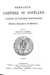 Ordnance Gazetteer of Scotland: A Survey of Scottish Topography, Statistical, Biographical, and Historical, Volume 1