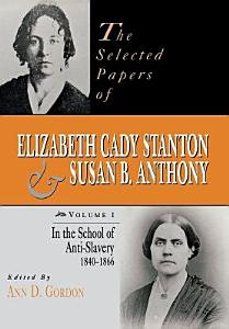 The Selected Papers of Elizabeth Cady Stanton and Susan B  Anthony  In the school of anti slavery  1840 to 1866 Book