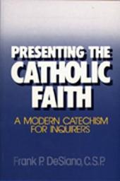 Presenting the Catholic Faith: A Modern Catechism for Inquirers