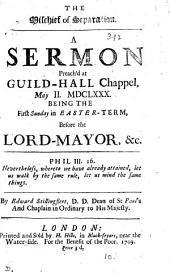 The Mischief of Separation: A Sermon Preach'd at Guild-Hall Chappel, May II. MDCLXXX. Being the First Sunday in Easter-term, Before the Lord-Mayor, &c