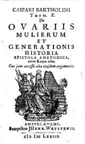 Caspari Bartholini De Ovariis Mulierum Et Generationis Historia: Epistola Anatomica, antea Romae edita. Cui jam accessit alia ejusdem argumenti