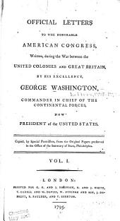 Official Letters to the Honorable American Congress,: Written, During the War Between the United Colonies and Great Britain, by His Excellency, George Washington, Commander in Chief of the Continental Forces, Now President of the United States, Volume 1