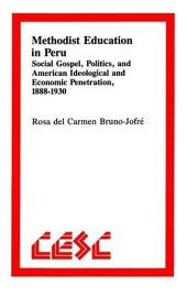 Methodist Education in Peru: Social Gospel, Politics, and American Ideological AndEconomic Penetration, 1888–1930