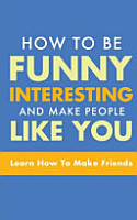 HOW TO BE FUNNY  INTERESTING  AND MAKE PEOPLE LIKE YOU PDF
