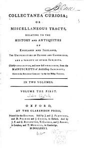 Collectanea curiosa; or miscellaneous tracts: relating to the history and antiquities of England and Ireland, the universities of Oxford and Cambridge, and a variety of other subjects, Volume 1
