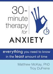 Thirty-Minute Therapy for Anxiety: Everything You Need To Know in the Least Amount of Time