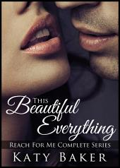 This Beautiful Everything (A New Adult Erotic Romance): (Reach For Me Complete Series)