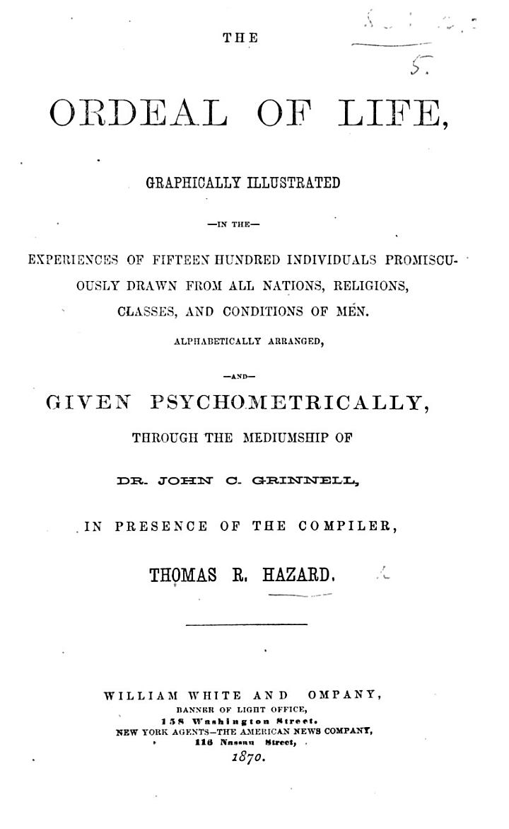 The Ordeal of Life, Graphically Illustrated in the Experiences of Fifteen Hundred Individuals ... Drawn from All Nations ... and Given Psychometrically Through the Mediumship of J. C. Grinnell, in Presence of the Compiler T. R. H.