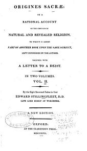 Origines Sacrae: Or a Rational Account of the Grounds of Natural and Revealed Religion ... Together with a Letter to a Deist, Volume 2