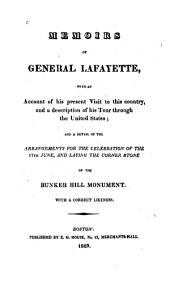 Memoirs of General Lafayette: With an Account of His Present Visit to this Country and a Description of His Tour Through the United States ; and a Detail of the Arrangements for the Celebration of the 17th June, and Laying the Corner Stone of the Bunker Hill Monument ; with a Correct Likeness