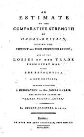 An Estimate of the Comparative Strength of Great-Britain, During the Present and Four Preceding Reigns: And of the Losses of Her Trade from Every War Since the Revolution