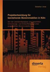 """Projektentwicklung Fr Leerstehende Broimmobilien in K""""ln: Von Der Leerstandsanalyse Zum Bewerteten Umnutzungs- und Entwurfskonzept Einer Ausgew""""hlte"""