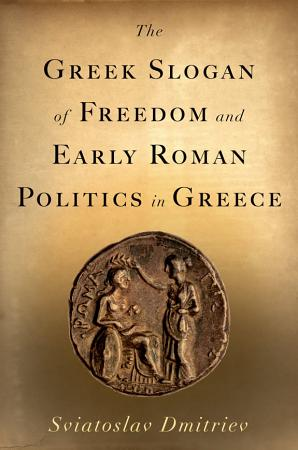 The Greek Slogan of Freedom and Early Roman Politics in Greece PDF