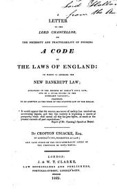 A letter to the lord chancellor on the necessity and practicality of forming a code of the laws of England: to which is annexed the new bankrupt law arranged in the method of Domat's civil law and in a style suited to the humblest capacity ; proposed to be adopted as the form of the statute law of the realm