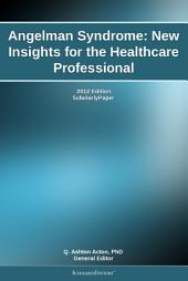 Angelman Syndrome: New Insights for the Healthcare Professional: 2012 Edition: ScholarlyPaper