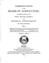 Communications to the Board of Agriculture, on Subjects Relative to the Husbandry and Internal Improvement of the Country: Volume 1, Issues 1-2