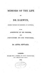 Memoirs of the Life of Dr. Darwin: Chiefly During His Residence at Lichfield, with Anecdotes of His Friends, and Criticisms on His Writings